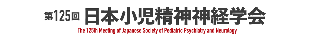 第125回日本小児精神神経学会[The 125th Meeting of Japanese Society of Pediatric Psychiatry and Neurology]